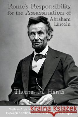Rome's Responsibility for the Assassination of Abraham Lincoln, with an Appendix Containing Conversations Between Abraham Lincoln and Charles Chiniquy Thomas Maley Harris Edward Hendrie 9780983262794 Great Mountain Publishing