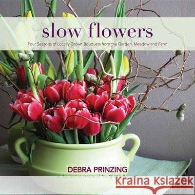 Slow Flowers: Four Seasons of Locally Grown Bouquets from the Garden, Meadow and Farm Debra Prinzing 9780983272687