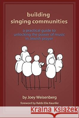 Building Singing Communities: A Practical Guide to Unlocking the Power of Music in Jewish Prayer Joey Weisenberg Rabbi Elie Kaunfer 9780983325307