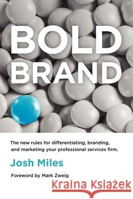 Bold Brand : The New Rules for Differentiating, Branding, and Marketing Your Professional Services Firm Josh Miles Mark Zweig 9780983330745