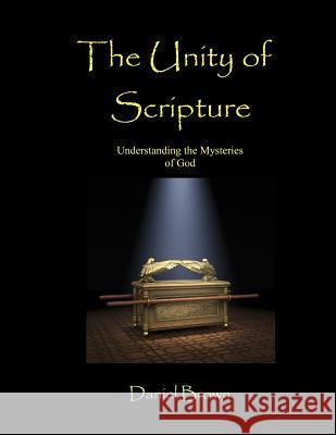 The Unity of Scripture: Understanding the Mysteries of God Daniel Brown 9780983421405