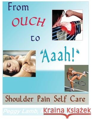 From Ouch to Aaah! Shoulder Pain Self Care Peggy Lamb 9780983433309