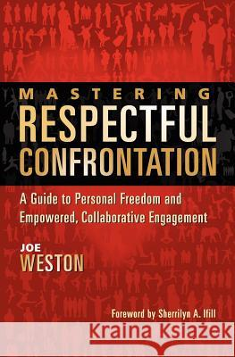 Mastering Respectful Confrontation: A Guide to Personal Freedom and Empowered, Collaborative Engagement Joe Weston Sherrilyn Ifill 9780983461401