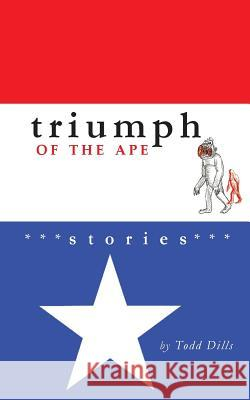 Triumph of the Ape: Stories Todd Dills Andrew Davis Spencer Dew 9780983465843