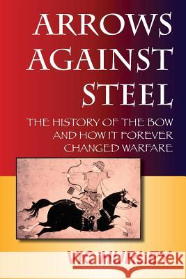 Arrows Against Steel : The History of the Bow and How it Forever Changed Warfare Vic Hurley Christopher L. Harris Karol W. Kersh 9780983475613