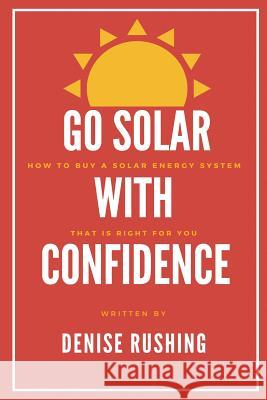 Go Solar with Confidence: How to Buy a Solar Energy System That Is Right for You Denise Rushing 9780983502654
