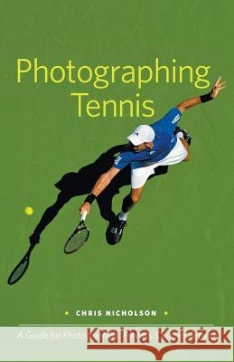 Photographing Tennis: A Guide for Photographers, Parents, Coaches & Fans Chris Nicholson 9780983503811