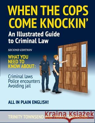When the Cops Come Knockin': An Illustrated Guide to Criminal Law Trinity Townsend Travis Townsend 9780983522430 Torinity LLC