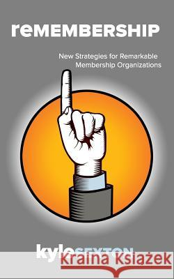 Remembership: New Strategies for Remarkable Organizations Kyle J. Sexton 9780983570349