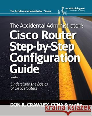 The Accidental Administrator: Cisco Router Step-By-Step Configuration Guide Don R. Crawley 9780983660729