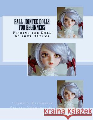 Ball-Jointed Dolls for Beginners: Finding the Doll of Your Dreams Alison Boyd Rasmussen Melissa Metheney 9780983681601