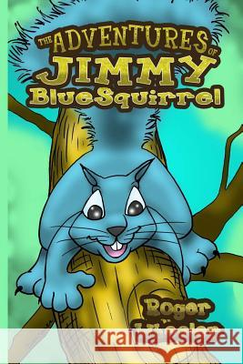 The Adventures of Jimmy Bluesquirrel Roger Wheeler 9780983710318