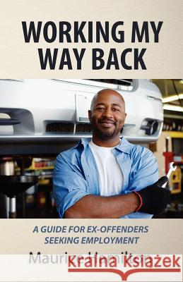 Working My Way Back: A Guide for Ex Offenders Seeking Employment MR Maurice Hamilton 9780983927808