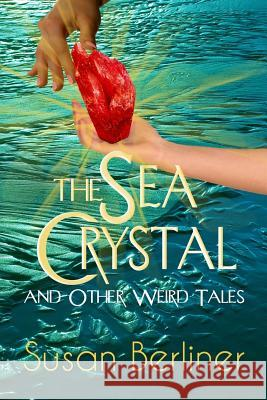 The Sea Crystal and Other Weird Tales Susan Berliner 9780983940159