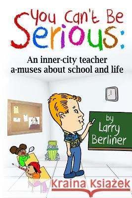 You Can't Be Serious: An Inner-City Teacher A-Muses about School and Life Larry Berliner 9780983940166