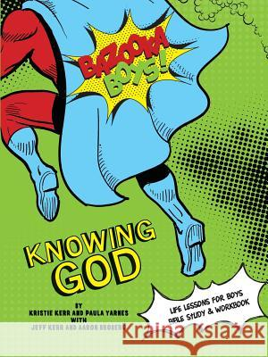 Bazooka Boy's, Knowing God, Bible Study & Workbook Kristie &. Jeff Kerr Paula Yarnes Aaaron Broberg 9780984031283