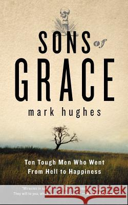 Sons of Grace: Ten Tough Men Who Went from Hell to Happiness Mark Hughes Sheldon Bermont Mark Hughes 9780984038305