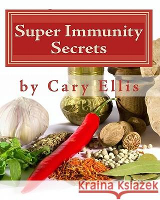 Super Immunity Secrets: Powerful Immune Protective Herbs and Spices - Lean Healthy Everyday Fare Cary Ellis 9780984171125