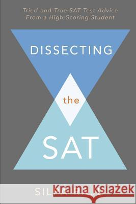 Dissecting the SAT: Tried-And-True SAT Test Advice from a High-Scoring Student Silpa Raju 9780984221271