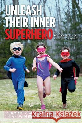 Unleash Their Inner Superhero: 52 Fun Workouts That Will Give Your Kids Strength, Positive Energy, and Confidence... Now!! Darius Veleas 9780984282722