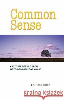 Common Sense: And Other Bits of Wisdom We Tend to Forget or Ignore Louise Smith 9780984284788