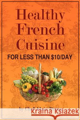 Healthy French Cuisine for Less Than $10/Day: Chef Alain Braux MR Alain G. Braux 9780984288328