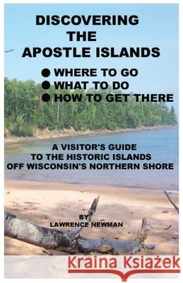 Discovering the Apostle Islands Lawrence William Newman Lawwrence William Newman 9780984291830