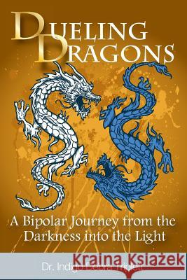 Dueling Dragons: A Bipolar Journey from the Darkness Into the Light Indigo Debra Triplett 9780984349197