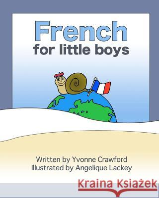 French for Little Boys: A Beginning French Workbook for Little Boys Yvonne Crawford Angelique Ann Lackey 9780984454808