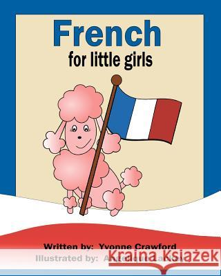 French for Little Girls: A Beginning French Workbook for Little Girls Yvonne Crawford Angelique Lackey 9780984454839