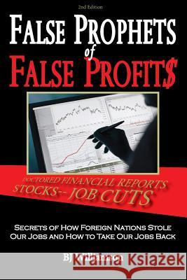 False Prophets of False Profits: Secrets of How Foreign Nations Stole Our Jobs and How to Take Our Jobs Back Bj Williamson 9780984474639
