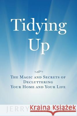 Tidying Up: The Magic and Secrets of Decluttering Your Home and Your Life Jerry Minchey 9780984496884