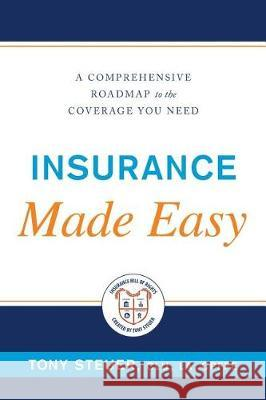 Insurance Made Easy: A Comprehensive Roadmap to the Coverage You Need Tony Steuer 9780984508198