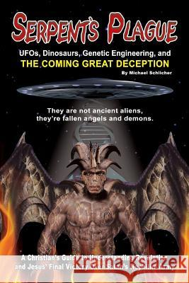 Serpent's Plague: UFO's Dinosaurs, Genetic Engineering, and the Coming Great Deception Michael D. Schlicher 9780984542321
