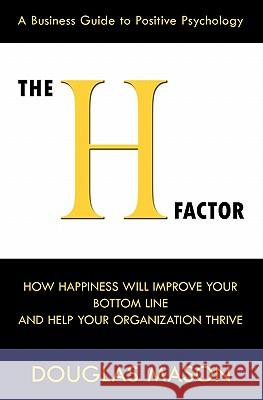 The H-Factor, a Business Guide to Positive Psychology, How Happiness Will Improve Your Bottom Line and Help Your Organization Thrive Douglas Mason 9780984642502