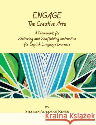 Engage the Creative Arts : A Framework for Sheltering and Scaffolding Instruction for English Language Learners Sharon Adelman Reyes 9780984731732
