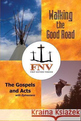 Walking the Good Road: The Gospels and Acts with Ephesians - First Nations Version Terry M. Wildman Fnv Translation Council Antonia Maria Hudson 9780984770663