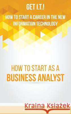 Get I.T.! How to Start a Career in the New Information Technology: How to Start as a Business Analyst Zorina Alliata 9780984775385