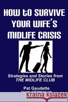 How to Survive Your Wife's Midlife Crisis: Strategies and Stories from the Midlife Club Pat Gaudette 9780984785230