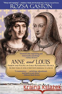 Anne and Louis: Passion and Politics in Early Renaissance France Rozsa Gaston 9780984790685