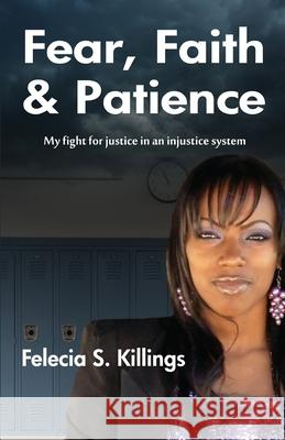 Fear, Faith, and Patience: My Fight for Justice in a Unjust System MS Felecia S. Killings 9780984835300