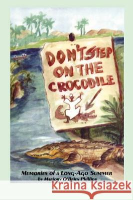 Don't Step on the Crocodile: Memories of a Long Ago Summer Mrs Marjory O. Phillips 9780984905904