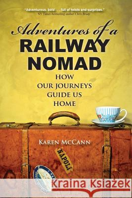Adventures of a Railway Nomad: How Our Journeys Guide Us Home Karen McCann 9780985028336