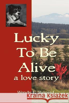Lucky to be Alive : A Love Story Wendy E. Shepard 9780985136307