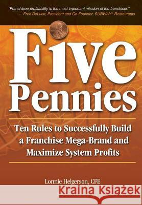 Five Pennies: Ten Rules to Successfully Build a Franchise Mega-Brand and Maximize System Profits Cfe Lonnie Helgerson 9780985181000