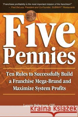 Five Pennies: Ten Rules to Successfully Build a Franchise Mega-Brand and Maximize System Profits Cfe Lonnie Helgerson 9780985181017