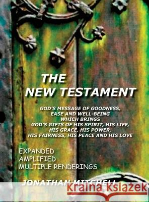 The New Testament, God's Message of Goodness, Ease and Well-Being Which Brings God's Gifts of His Spirit, His Life, His Grace, His Power, His Fairness Jonathan Paul Mitchell 9780985223175