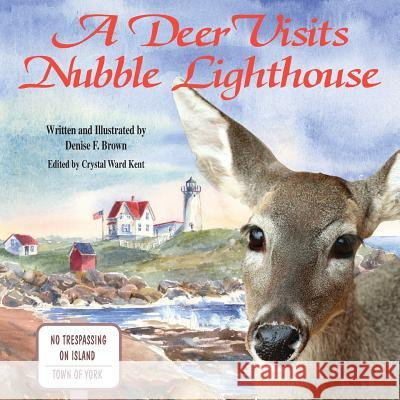 A Deer Visits Nubble Lighthouse: This Is a Story about a Deer That Wanders Onto Nubble Island in Cape Neddick, Maine. MS Denise F. Brown 9780985263935