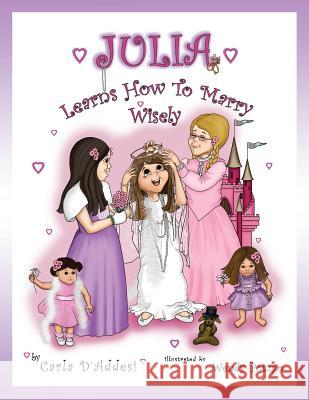 Julia Learns How to Marry Wisely Carla D'Addesi Wendy Potzgo Isabella D'Addesi 9780985289768