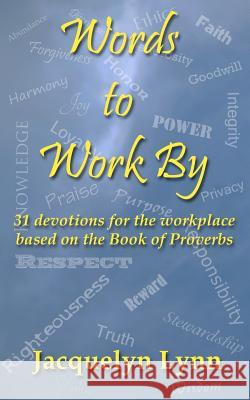 Words to Work by: 31 Devotions for the Workplace Based on the Book of Proverbs Jacquelyn Lynn 9780985320829 Tuscawilla Creative Services LLC